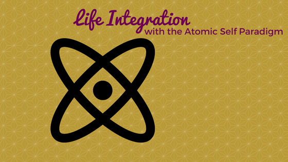 Life Integration with the Atomic Self Paradigm